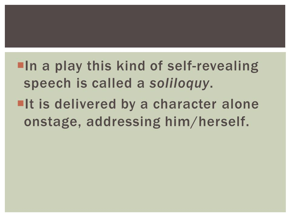  In a play this kind of self-revealing speech is called a soliloquy.