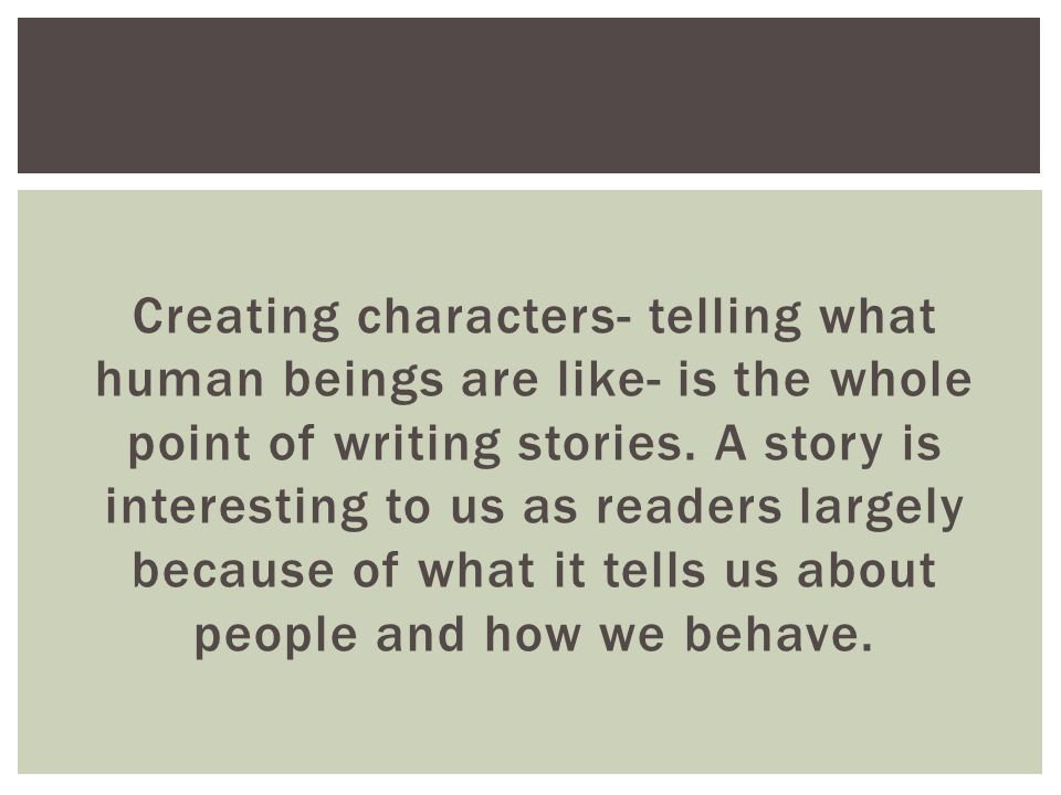 Creating characters- telling what human beings are like- is the whole point of writing stories.