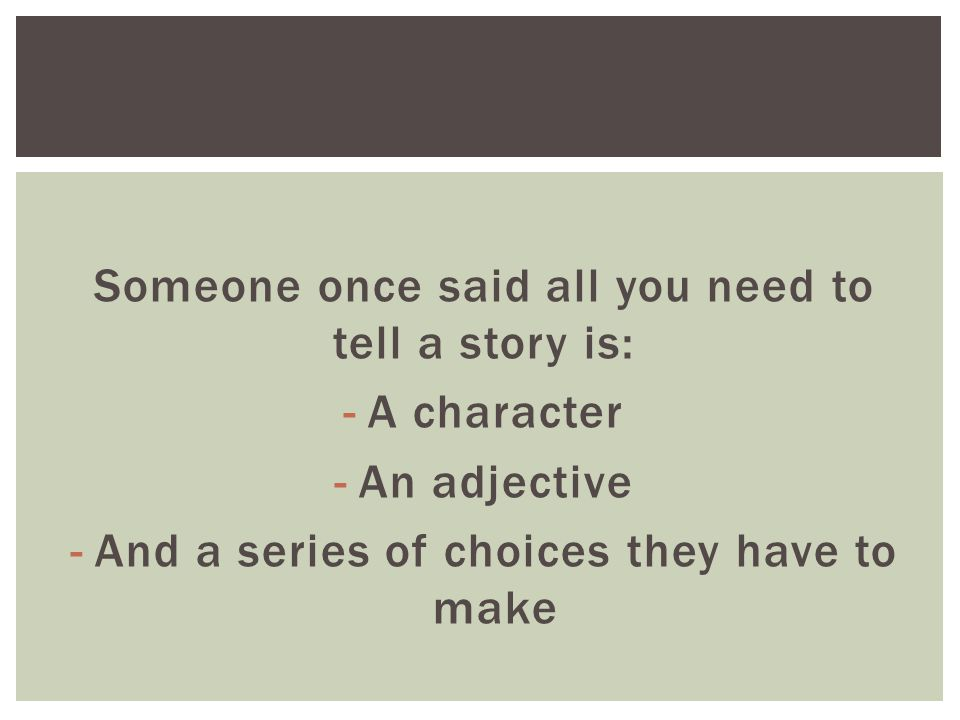 Someone once said all you need to tell a story is: -A character -An adjective -And a series of choices they have to make