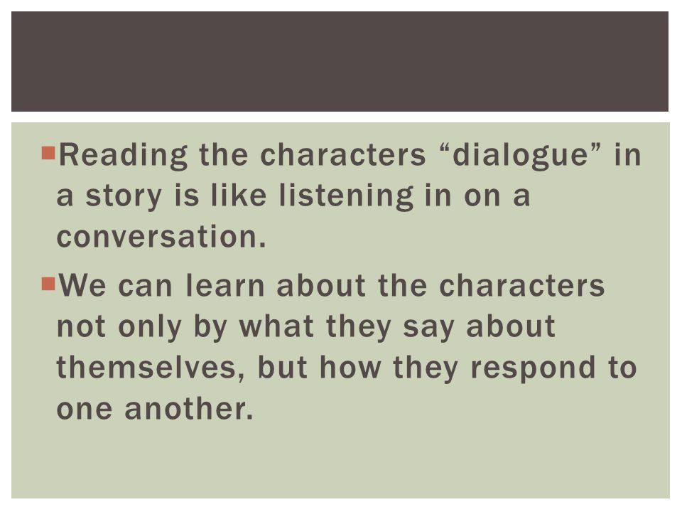  Reading the characters dialogue in a story is like listening in on a conversation.
