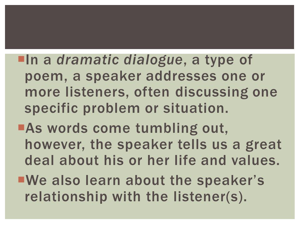  In a dramatic dialogue, a type of poem, a speaker addresses one or more listeners, often discussing one specific problem or situation.