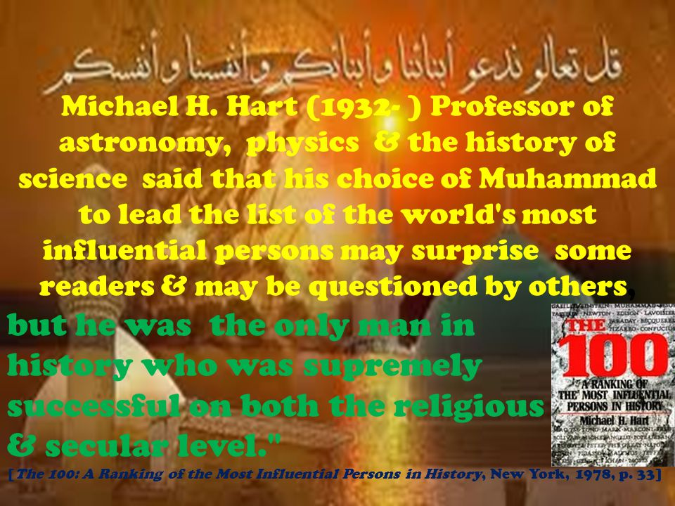 Michael H. Hart (1932- ) Professor of astronomy, physics & the history of science said that his choice of Muhammad to lead the list of the world's mos