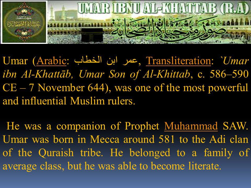 Umar (Arabic: عمر ابن الخطاب, Transliteration: `Umar ibn Al-Khattāb, Umar Son of Al-Khittab, c. 586–590 CE – 7 November 644), was one of the most powe