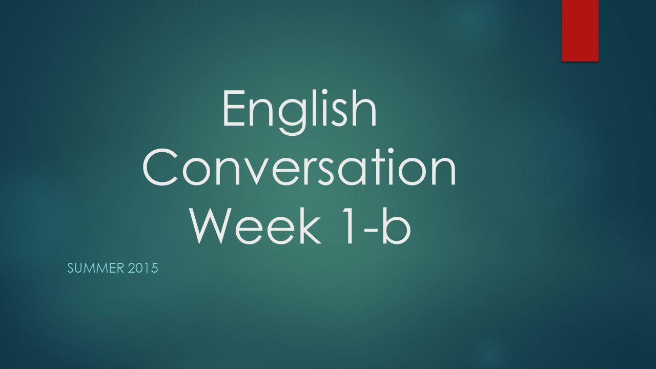 English Conversation Week 1-b SUMMER 2015