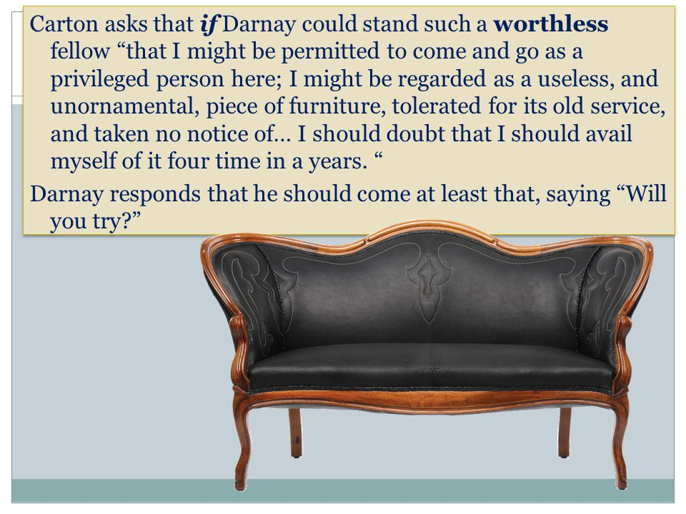 Carton asks that if Darnay could stand such a worthless fellow that I might be permitted to come and go as a privileged person here; I might be regarded as a useless, and unornamental, piece of furniture, tolerated for its old service, and taken no notice of… I should doubt that I should avail myself of it four time in a years.