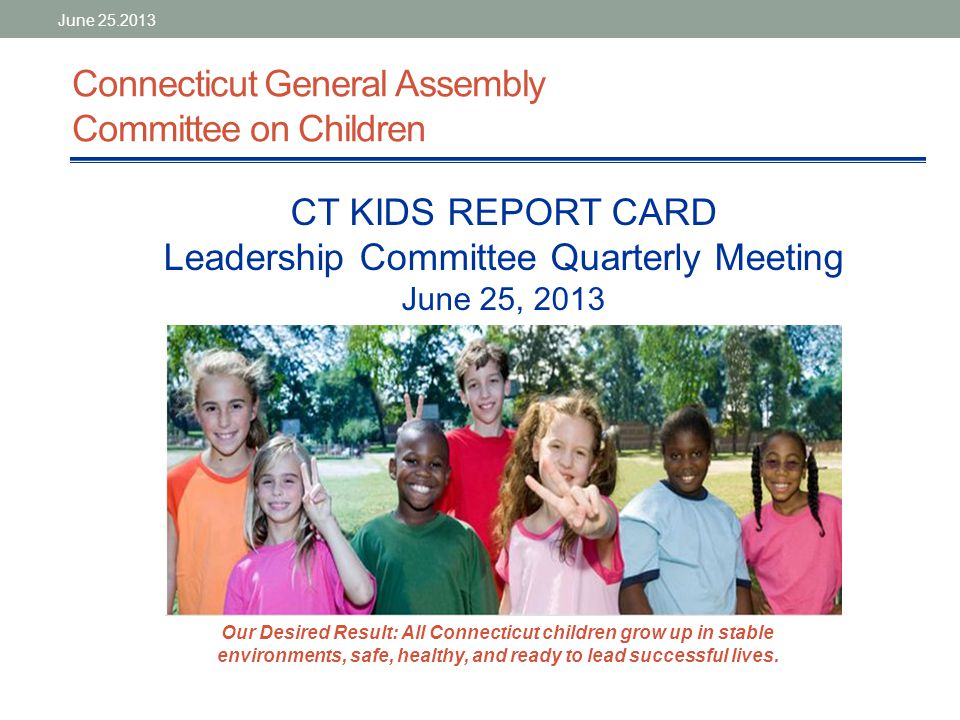 Report Card Project: Current Status Significant progress in establishing data-informed accountability tool that can lead to better outcomes for all Connecticut kids as mandated by PA 11-109 With broadly representative stakeholder working group, identified16 primary and 20 secondary report card indicators related to children's stability, safety, health, and future success Compiling trend data and building publicly accessible website; working draft of electronic report card with four headline indicators exists on-line Establishing data development agenda and structures to sustain report card tool, oversee implementation of next steps (analyze trends, develop and monitor strategies and programs to achieve desired results) June 25.2013