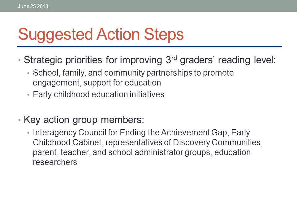 Suggested Action Steps Strategic priorities for improving 3 rd graders' reading level: School, family, and community partnerships to promote engagement, support for education Early childhood education initiatives Key action group members: Interagency Council for Ending the Achievement Gap, Early Childhood Cabinet, representatives of Discovery Communities, parent, teacher, and school administrator groups, education researchers June 25.2013