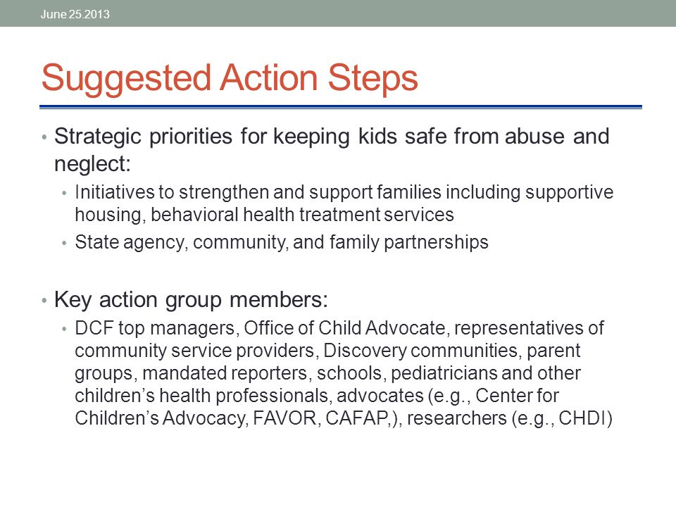 Suggested Action Steps Strategic priorities for keeping kids safe from abuse and neglect: Initiatives to strengthen and support families including supportive housing, behavioral health treatment services State agency, community, and family partnerships Key action group members: DCF top managers, Office of Child Advocate, representatives of community service providers, Discovery communities, parent groups, mandated reporters, schools, pediatricians and other children's health professionals, advocates (e.g., Center for Children's Advocacy, FAVOR, CAFAP,), researchers (e.g., CHDI) June 25.2013