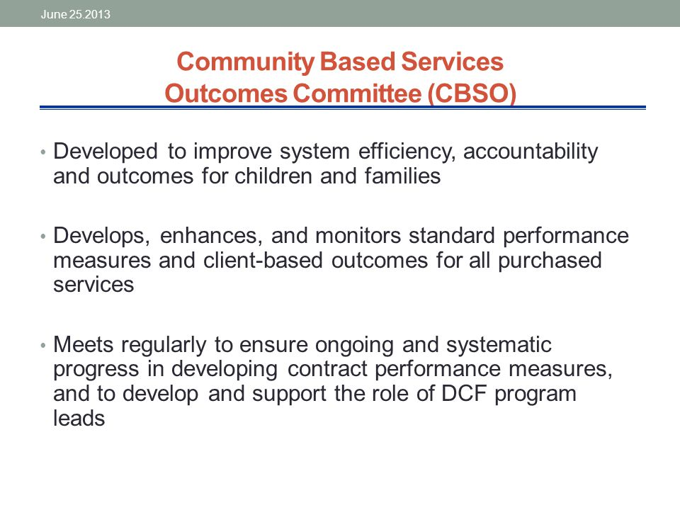 Community Based Services Outcomes Committee (CBSO) Developed to improve system efficiency, accountability and outcomes for children and families Develops, enhances, and monitors standard performance measures and client-based outcomes for all purchased services Meets regularly to ensure ongoing and systematic progress in developing contract performance measures, and to develop and support the role of DCF program leads June 25.2013