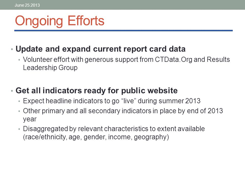 Ongoing Efforts Update and expand current report card data Volunteer effort with generous support from CTData.Org and Results Leadership Group Get all indicators ready for public website Expect headline indicators to go live during summer 2013 Other primary and all secondary indicators in place by end of 2013 year Disaggregated by relevant characteristics to extent available (race/ethnicity, age, gender, income, geography) June 25.2013