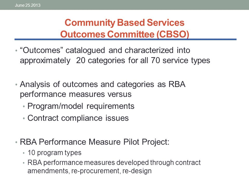 Community Based Services Outcomes Committee (CBSO) Outcomes catalogued and characterized into approximately 20 categories for all 70 service types Analysis of outcomes and categories as RBA performance measures versus Program/model requirements Contract compliance issues RBA Performance Measure Pilot Project: 10 program types RBA performance measures developed through contract amendments, re-procurement, re-design June 25.2013