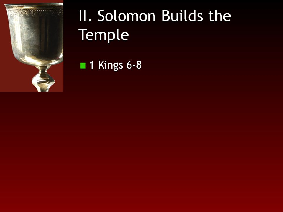 II. Solomon Builds the Temple 1 Kings 6-8