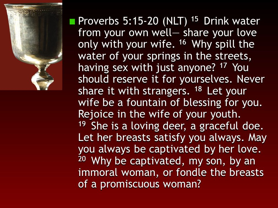 Proverbs 5:15-20 (NLT) 15 Drink water from your own well— share your love only with your wife.