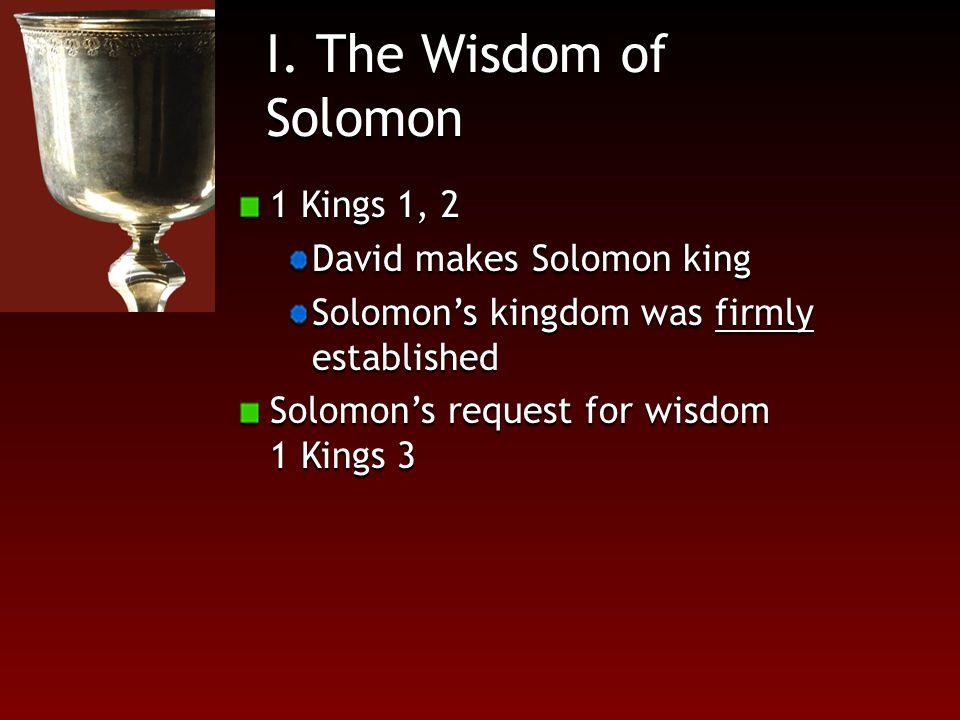 I. The Wisdom of Solomon 1 Kings 1, 2 David makes Solomon king Solomon's kingdom was firmly established Solomon's request for wisdom 1 Kings 3