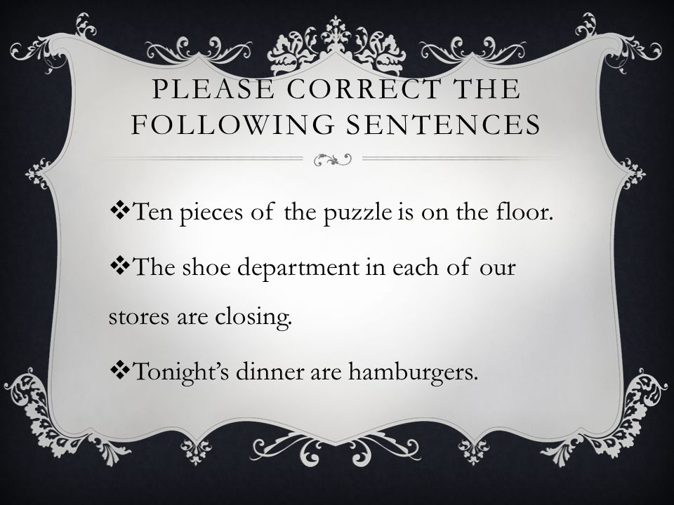 PLEASE CORRECT THE FOLLOWING SENTENCES  Ten pieces of the puzzle is on the floor.