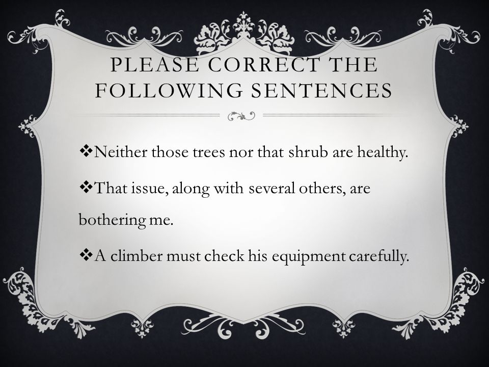 PLEASE CORRECT THE FOLLOWING SENTENCES  Neither those trees nor that shrub are healthy.