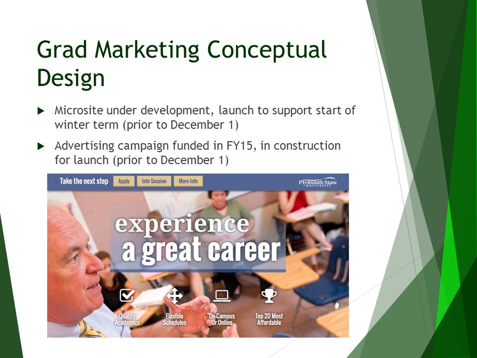 Grad Marketing Conceptual Design  Microsite under development, launch to support start of winter term (prior to December 1)  Advertising campaign fu