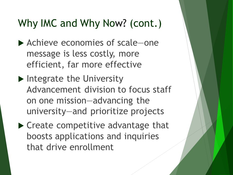 Why IMC and Why Now? (cont.)  Achieve economies of scale—one message is less costly, more efficient, far more effective  Integrate the University Ad