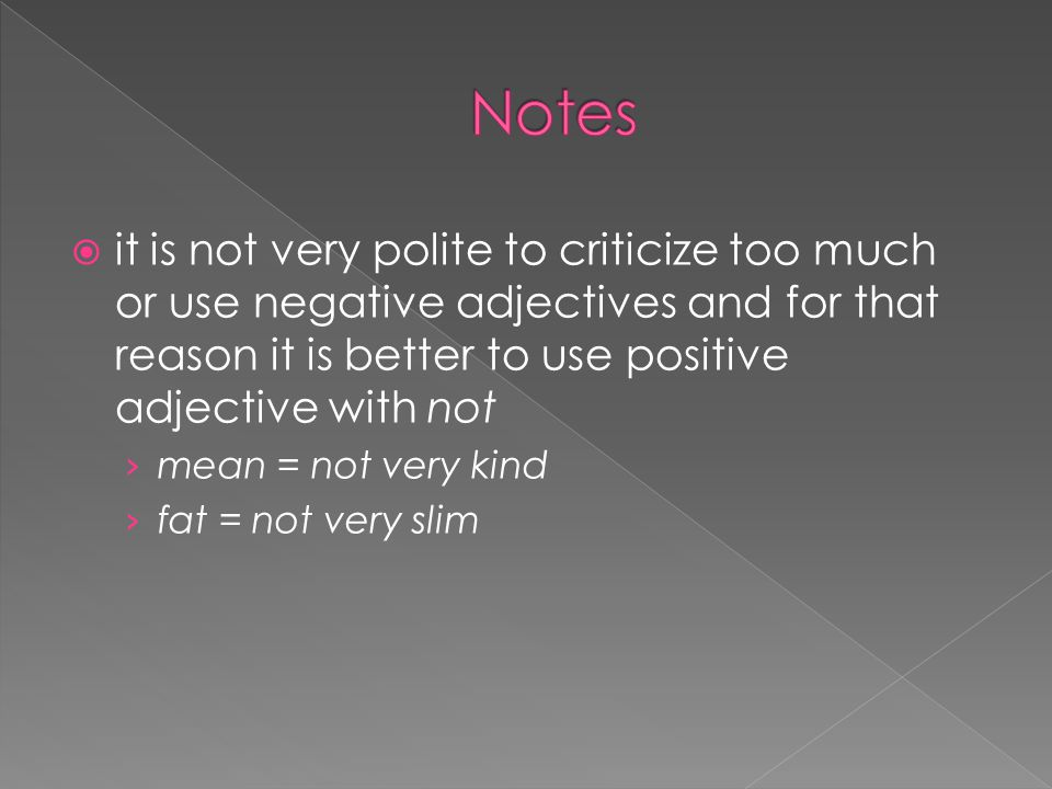  it is not very polite to criticize too much or use negative adjectives and for that reason it is better to use positive adjective with not › mean = not very kind › fat = not very slim