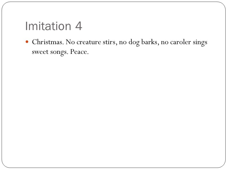 Imitation 4 Christmas. No creature stirs, no dog barks, no caroler sings sweet songs. Peace.