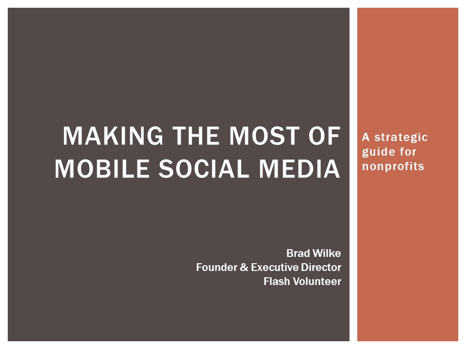 A strategic guide for nonprofits MAKING THE MOST OF MOBILE SOCIAL MEDIA Brad Wilke Founder & Executive Director Flash Volunteer