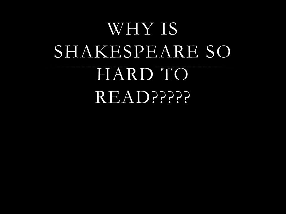 WHY IS SHAKESPEARE SO HARD TO READ?????