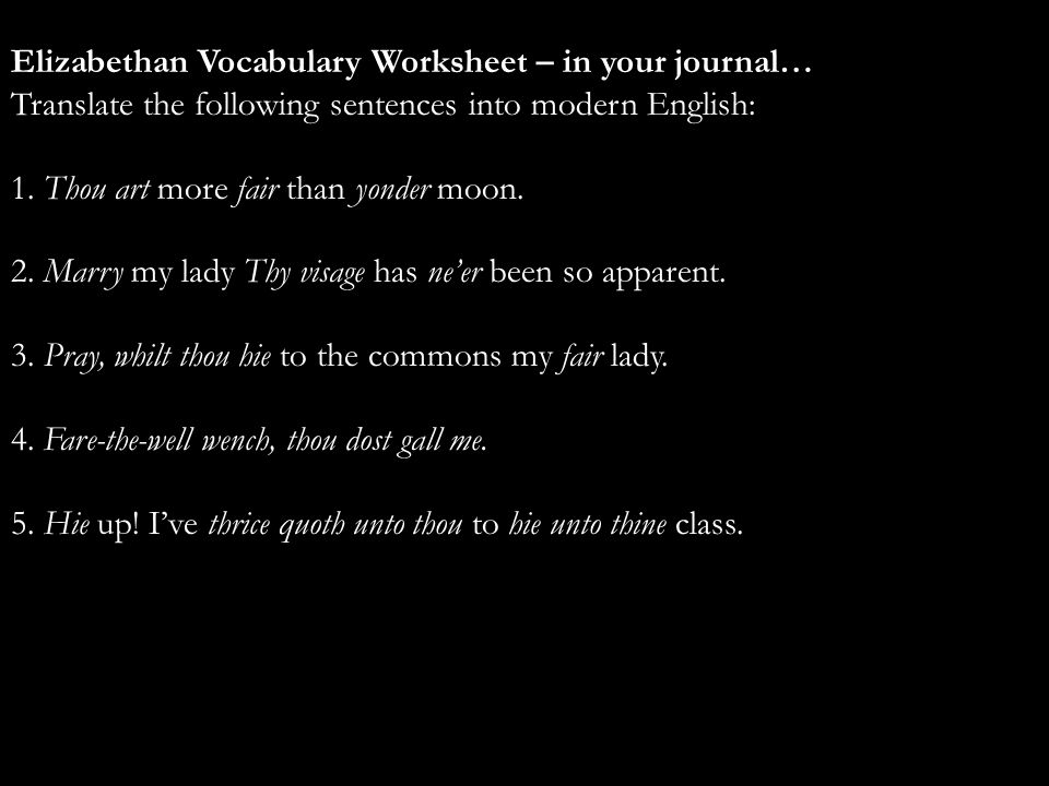 Elizabethan Vocabulary Worksheet – in your journal… Translate the following sentences into modern English: 1. Thou art more fair than yonder moon. 2.