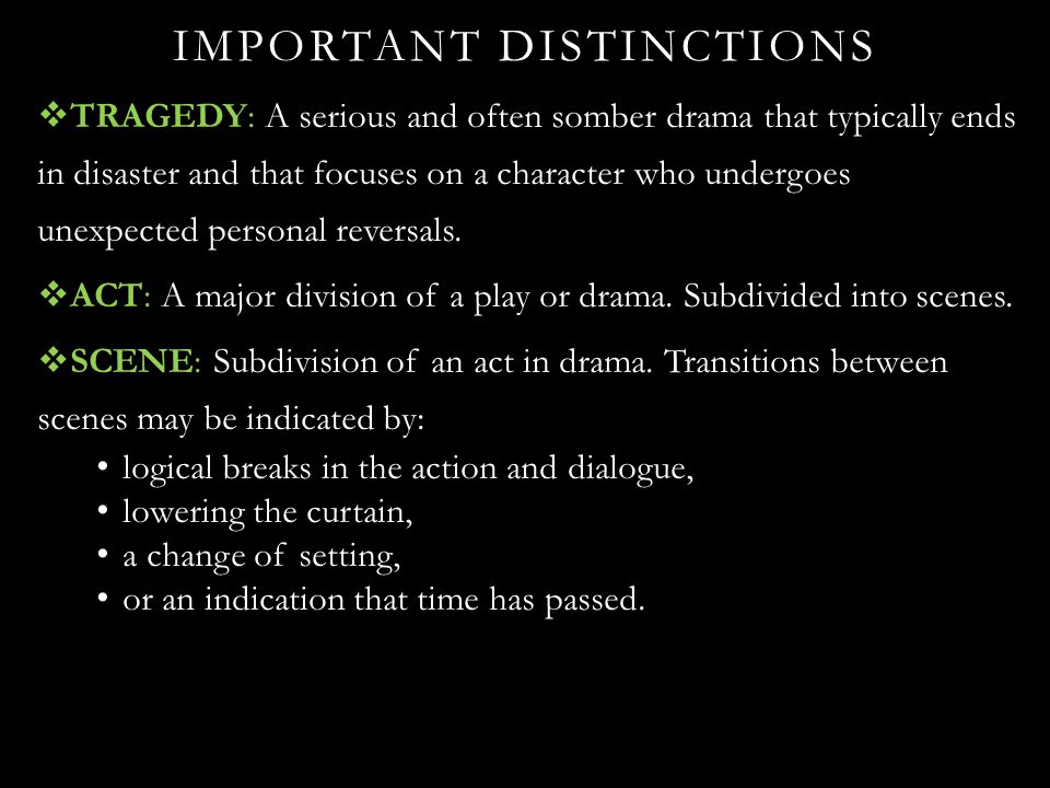 IMPORTANT DISTINCTIONS  TRAGEDY: A serious and often somber drama that typically ends in disaster and that focuses on a character who undergoes unexp