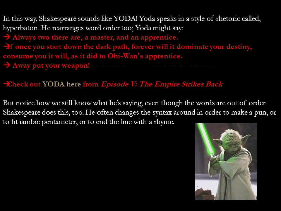 In this way, Shakespeare sounds like YODA! Yoda speaks in a style of rhetoric called, hyperbaton. He rearranges word order too; Yoda might say:  Alwa