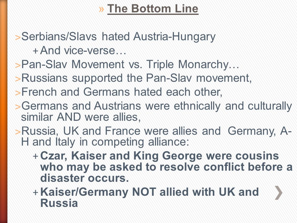 »The Bottom Line ˃ Serbians/Slavs hated Austria-Hungary + And vice-verse… ˃ Pan-Slav Movement vs. Triple Monarchy… ˃ Russians supported the Pan-Slav m