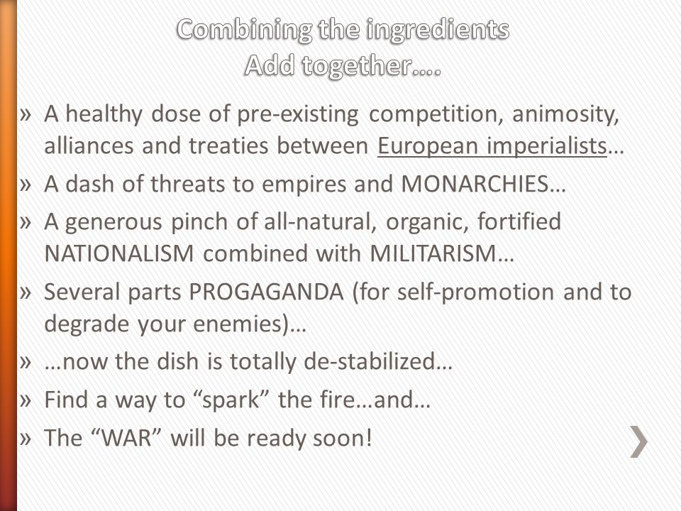 » A healthy dose of pre-existing competition, animosity, alliances and treaties between European imperialists… » A dash of threats to empires and MONARCHIES… » A generous pinch of all-natural, organic, fortified NATIONALISM combined with MILITARISM… » Several parts PROGAGANDA (for self-promotion and to degrade your enemies)… » …now the dish is totally de-stabilized… » Find a way to spark the fire…and… » The WAR will be ready soon!