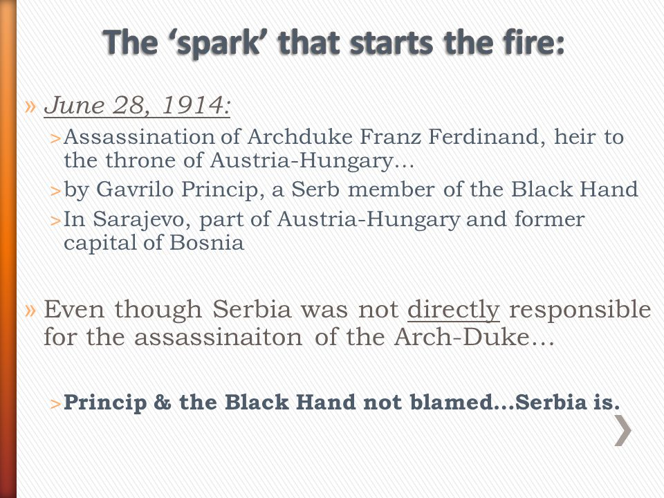 » June 28, 1914: ˃ Assassination of Archduke Franz Ferdinand, heir to the throne of Austria-Hungary… ˃ by Gavrilo Princip, a Serb member of the Black Hand ˃ In Sarajevo, part of Austria-Hungary and former capital of Bosnia » Even though Serbia was not directly responsible for the assassinaiton of the Arch-Duke… ˃ Princip & the Black Hand not blamed…Serbia is.