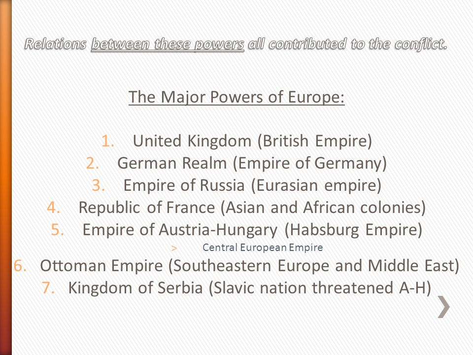 The Major Powers of Europe: 1.United Kingdom (British Empire) 2.German Realm (Empire of Germany) 3.Empire of Russia (Eurasian empire) 4.Republic of France (Asian and African colonies) 5.Empire of Austria-Hungary (Habsburg Empire) ˃Central European Empire 6.Ottoman Empire (Southeastern Europe and Middle East) 7.Kingdom of Serbia (Slavic nation threatened A-H)