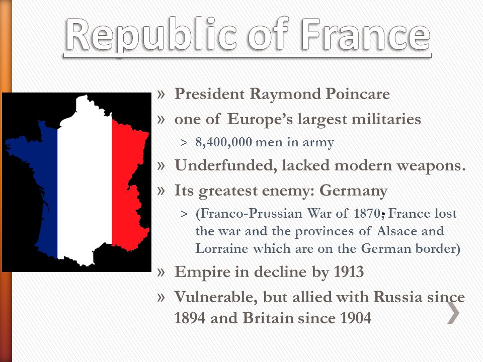 » President Raymond Poincare » one of Europe's largest militaries ˃ 8,400,000 men in army » Underfunded, lacked modern weapons. » Its greatest enemy: