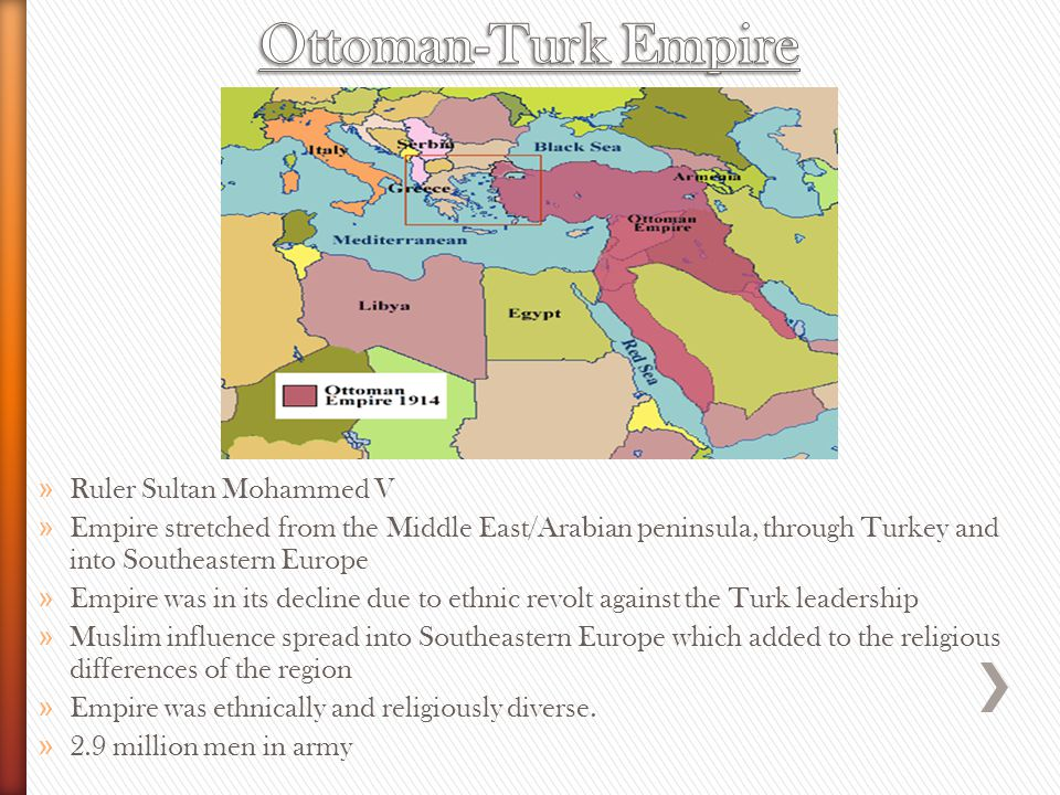 » Ruler Sultan Mohammed V » Empire stretched from the Middle East/Arabian peninsula, through Turkey and into Southeastern Europe » Empire was in its decline due to ethnic revolt against the Turk leadership » Muslim influence spread into Southeastern Europe which added to the religious differences of the region » Empire was ethnically and religiously diverse.