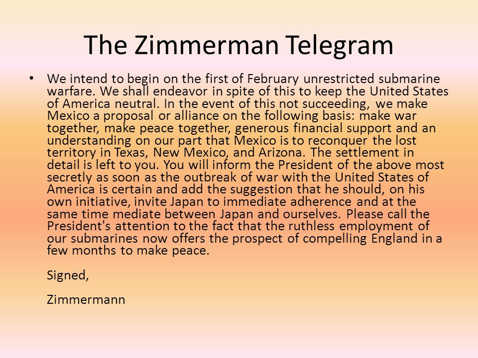 The Zimmerman Telegram We intend to begin on the first of February unrestricted submarine warfare. We shall endeavor in spite of this to keep the Unit