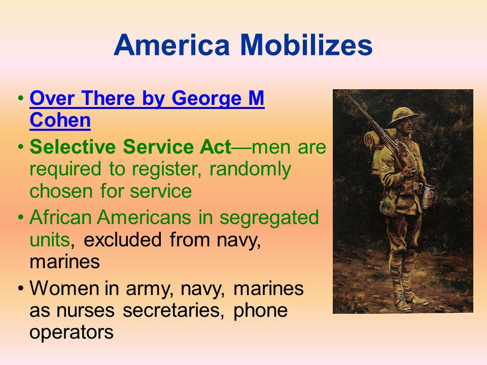America Mobilizes Over There by George M CohenOver There by George M Cohen Selective Service Act—men are required to register, randomly chosen for ser