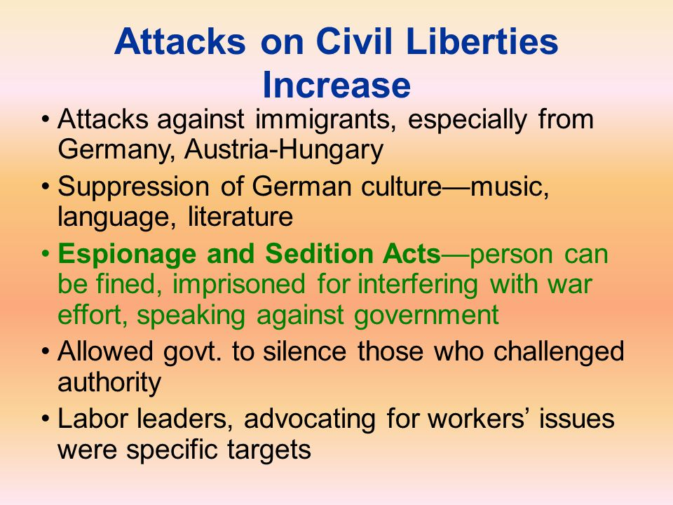 Attacks on Civil Liberties Increase Attacks against immigrants, especially from Germany, Austria-Hungary Suppression of German culture—music, language
