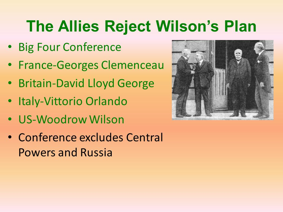 The Allies Reject Wilson's Plan Big Four Conference France-Georges Clemenceau Britain-David Lloyd George Italy-Vittorio Orlando US-Woodrow Wilson Conf
