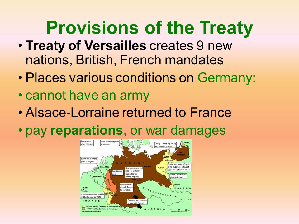 Provisions of the Treaty Treaty of Versailles creates 9 new nations, British, French mandates Places various conditions on Germany: cannot have an arm