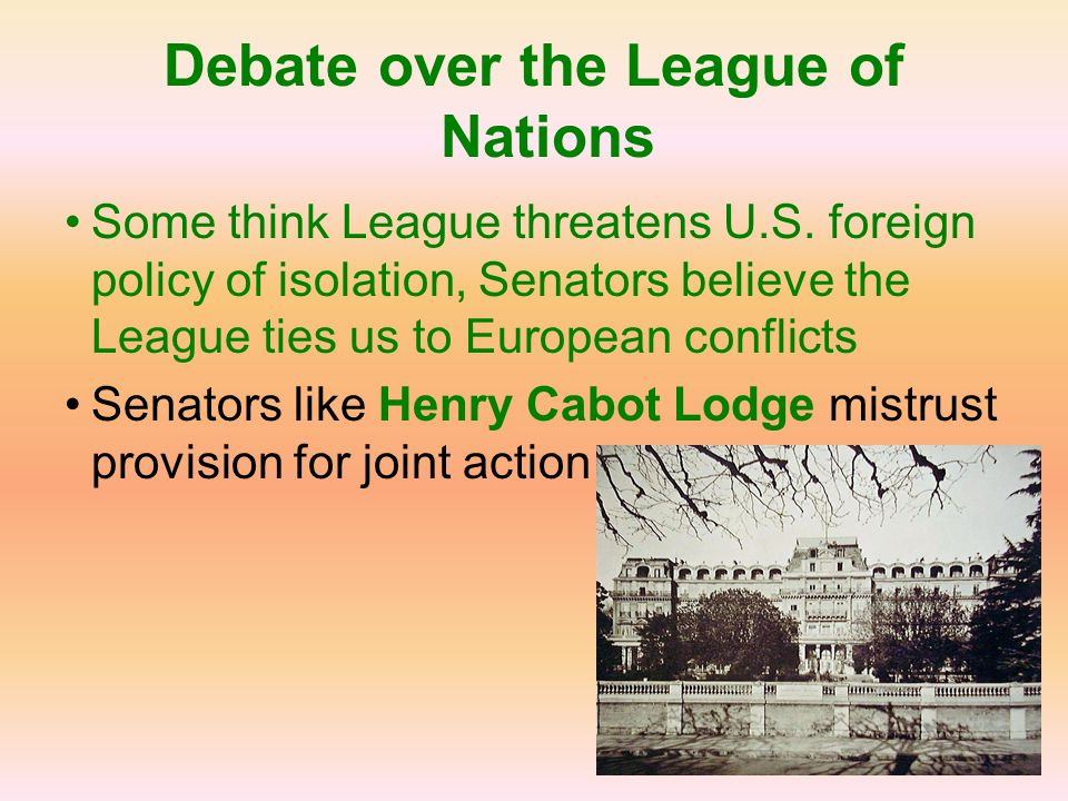 Debate over the League of Nations Some think League threatens U.S. foreign policy of isolation, Senators believe the League ties us to European confli