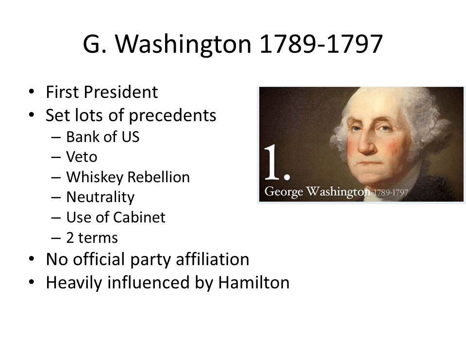 G. Washington 1789-1797 First President Set lots of precedents – Bank of US – Veto – Whiskey Rebellion – Neutrality – Use of Cabinet – 2 terms No offi