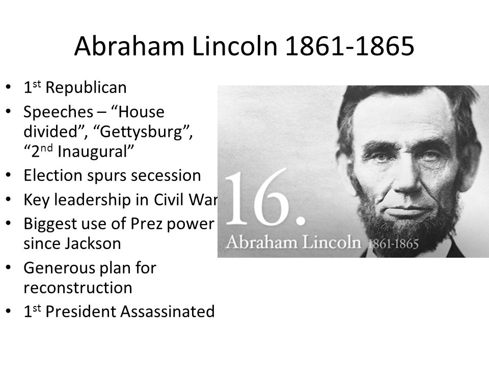 Abraham Lincoln 1861-1865 1 st Republican Speeches – House divided , Gettysburg , 2 nd Inaugural Election spurs secession Key leadership in Civil War Biggest use of Prez power since Jackson Generous plan for reconstruction 1 st President Assassinated