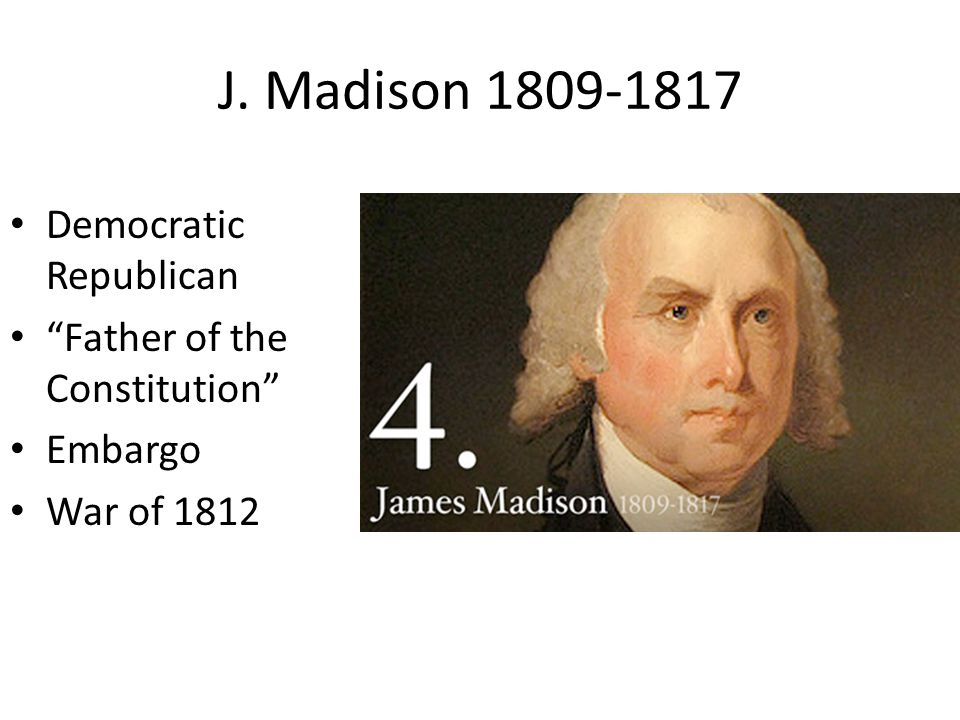 J. Madison 1809-1817 Democratic Republican Father of the Constitution Embargo War of 1812