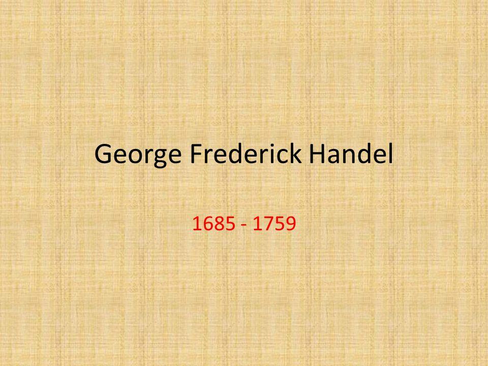 George Frederick Handel 1685 - 1759
