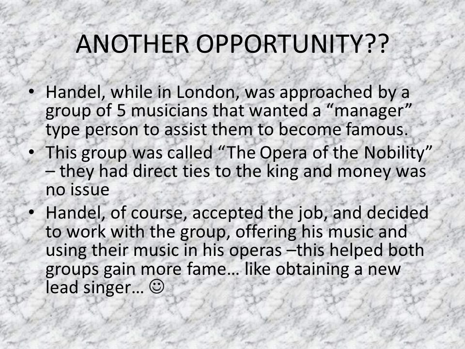 "ANOTHER OPPORTUNITY?? Handel, while in London, was approached by a group of 5 musicians that wanted a ""manager"" type person to assist them to become f"