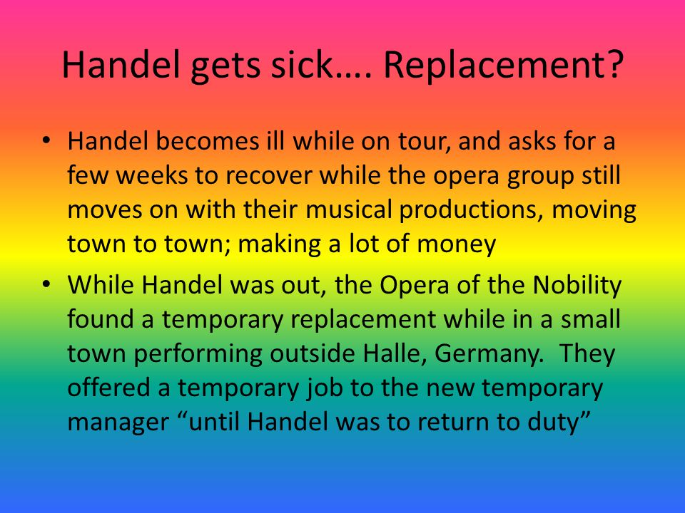 Handel gets sick…. Replacement? Handel becomes ill while on tour, and asks for a few weeks to recover while the opera group still moves on with their