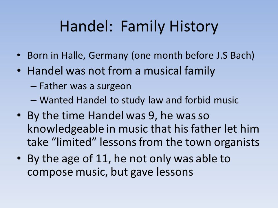 Handel: Family History Born in Halle, Germany (one month before J.S Bach) Handel was not from a musical family – Father was a surgeon – Wanted Handel to study law and forbid music By the time Handel was 9, he was so knowledgeable in music that his father let him take limited lessons from the town organists By the age of 11, he not only was able to compose music, but gave lessons