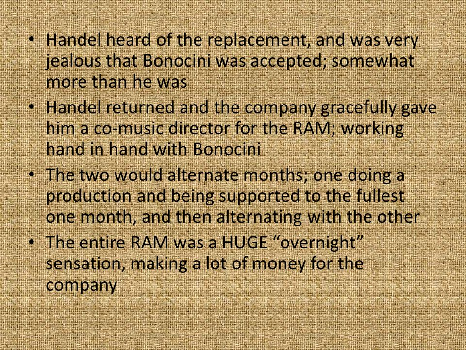 Handel heard of the replacement, and was very jealous that Bonocini was accepted; somewhat more than he was Handel returned and the company gracefully