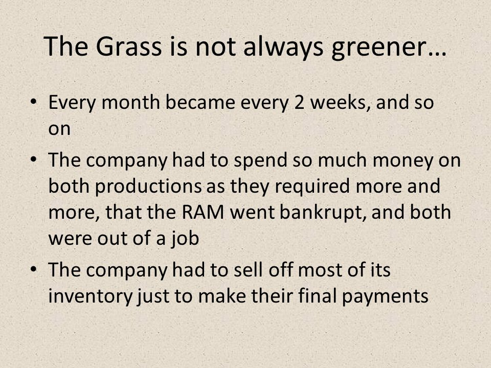 The Grass is not always greener… Every month became every 2 weeks, and so on The company had to spend so much money on both productions as they required more and more, that the RAM went bankrupt, and both were out of a job The company had to sell off most of its inventory just to make their final payments